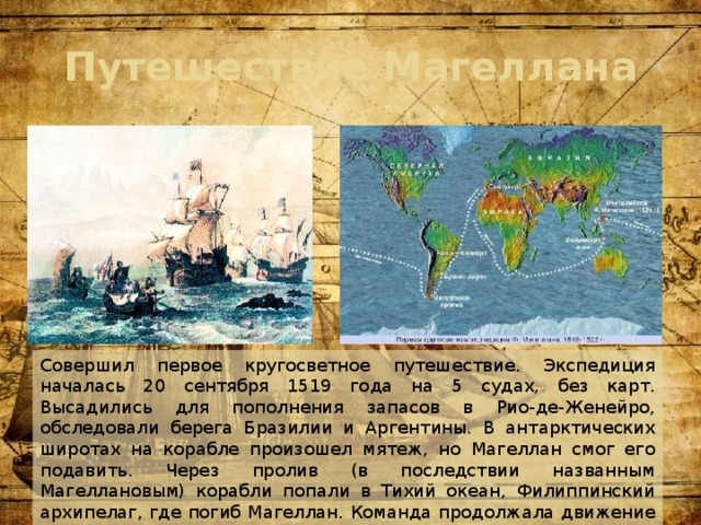 Путешествие Магеллана Совершил первое кругосветное путешествие. Экспедиция началась 20 сентября 1519 года на 5 судах, без карт. Высадились для пополнения запасов в Рио-де-Женейро, обследовали берега Бразилии и Аргентины. В антарктических широтах на корабле произошел мятеж, но Магеллан смог его подавить. Через пролив (в последствии названным Магеллановым) корабли попали в Тихий океан, Филиппинский архипелаг, где погиб Магеллан. Команда продолжала движение на запад и в Испанию вернулись только 2 корабля.