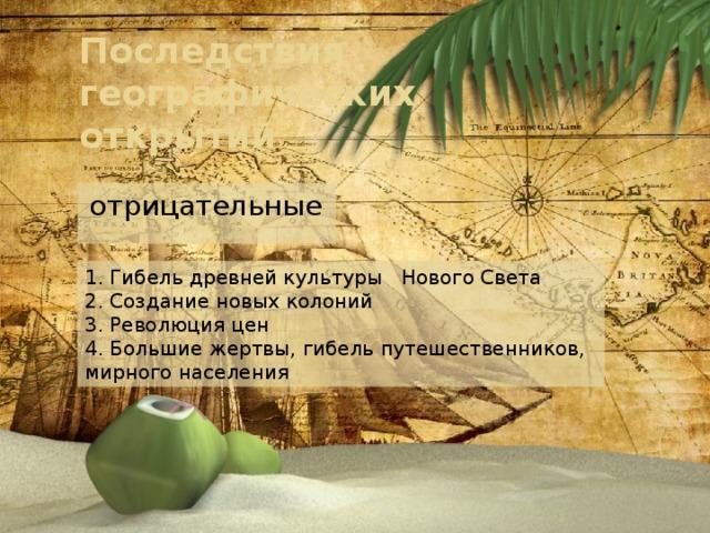 Последствия географических открытий отрицательные 1. Гибель древней культуры Нового Света 2. Создание новых колоний 3. Революция цен 4. Большие жертвы, гибель путешественников, мирного населения