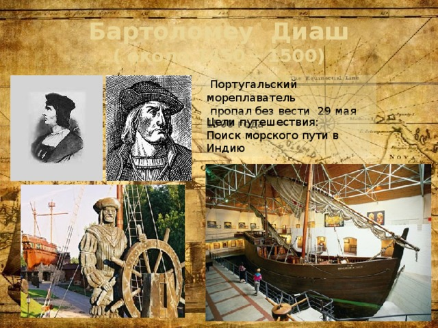 Бартоломеу Диаш  ( около 1450 – 1500)  Португальский мореплаватель  пропал без вести 29 мая 1500 года Цели путешествия: Поиск морского пути в Индию