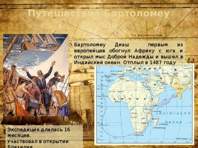 Путешествие Бартоломеу Диаша Бартоломеу Диаш первым из европейцев обогнул Африку с юга и открыл мыс Доброй Надежды и вышел в Индийский океан. Отплыл в 1487 году Экспедиция длилась 16 месяцев. Участвовал в открытии Бразилии.