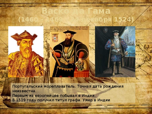 Васко да Гама  (1460 – 1469 – 24 декабря 1524) Португальский мореплаватель. Точная дата рождения неизвестна. Первым из европейцев побывал в Индии. В 1519 году получил титул графа. Умер в Индии