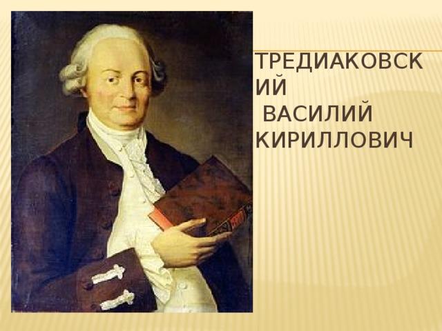 Тредиаковский  Василий  Кириллович