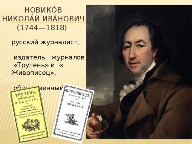 Новико́в  Никола́й Ива́нович (1744—1818) русский журналист,  издатель журналов «Трутень» и « Живописец»,  общественный деятель
