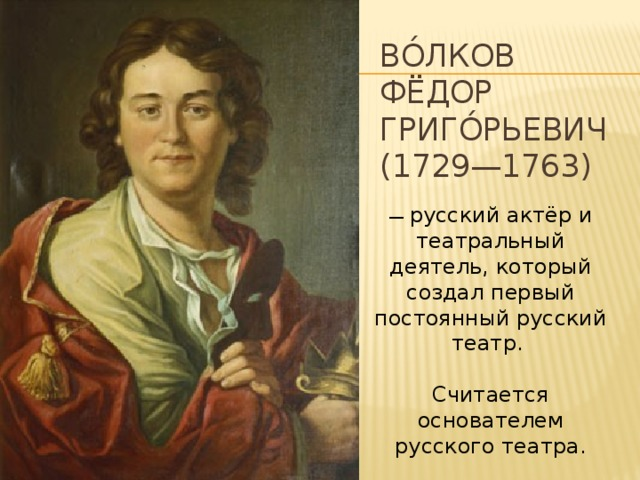 Во́лков  Фёдор Григо́рьевич (1729—1763) — русский актёр и театральный деятель, который создал первый постоянный русский театр. Считается основателем русского театра.