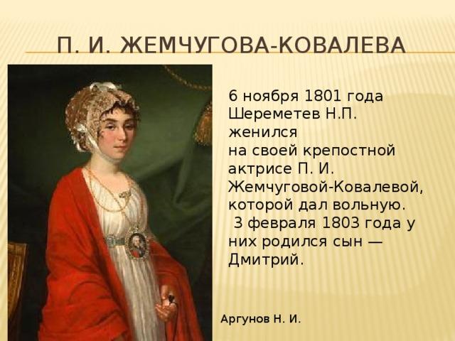 П. И. Жемчугова-Ковалева 6 ноября 1801 года Шереметев Н.П. женился на своей крепостной актрисе П. И. Жемчуговой-Ковалевой, которой дал вольную.  3 февраля 1803 года у них родился сын — Дмитрий. Аргунов Н. И.