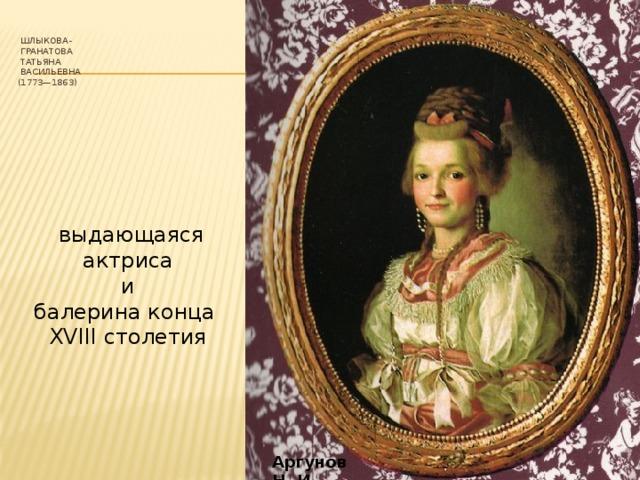 Шлыкова-  Гранатова  Татьяна  Васильевна  (1773—1863)  выдающаяся актриса  и балерина конца XVIII столетия Аргунов Н. И.