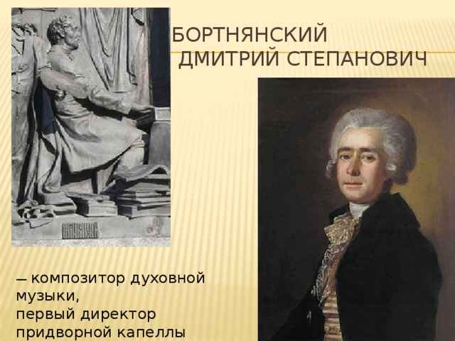 Бортнянский  Дмитрий Степанович — композитор духовной музыки, первый директор придворной капеллы