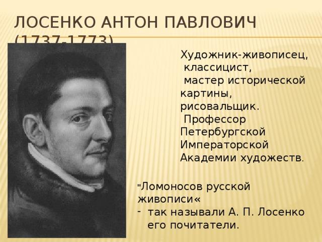 Лосенко Антон Павлович (1737-1773) Художник-живописец,  классицист,  мастер исторической картины, рисовальщик.  Профессор Петербургской Императорской Академии художеств .