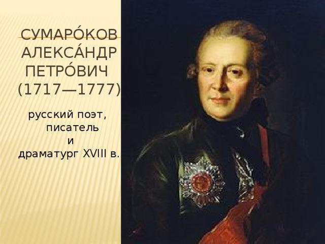 Сумаро́ков  Алекса́ндр Петро́вич  (1717—1777) русский поэт,  писатель  и драматург XVIII в.