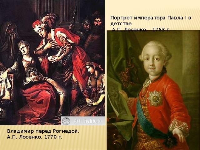 Портрет императора Павла I в детстве  А.П. Лосенко. 1763 г. Владимир перед Рогнедой. А.П. Лосенко. 1770 г.