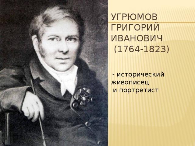 Угрюмов Григорий Иванович  (1764-1823)  - исторический живописец  и портретист