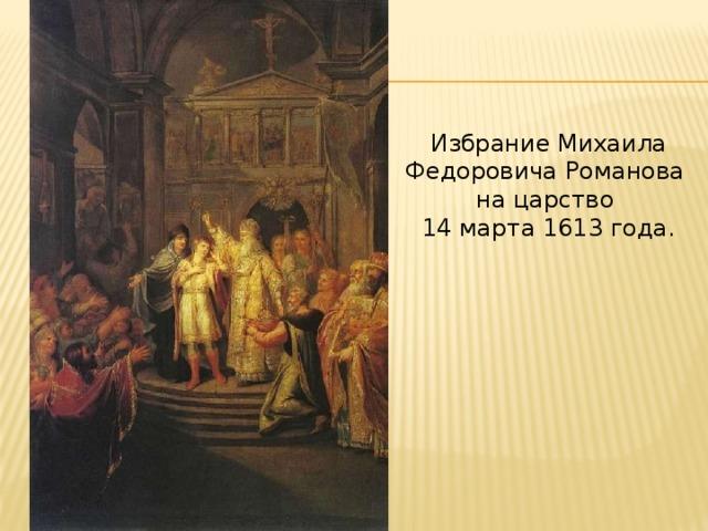 Избрание Михаила Федоровича Романова на царство 14 марта 1613 года.