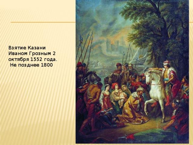 Взятие Казани Иваном Грозным 2 октября 1552 года.  Не позднее 1800