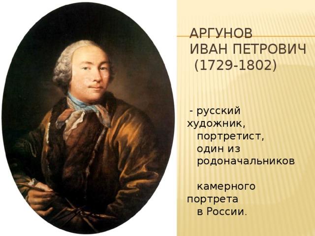 Аргунов  Иван Петрович  (1729-1802)  - русский художник,  портретист,  один из  родоначальников  камерного портрета  в России .