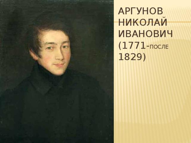Аргунов  Николай Иванович  (1771- после 1829)
