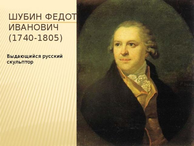 ШУБИН Федот Иванович  (1740-1805) Выдающийся русский скульптор