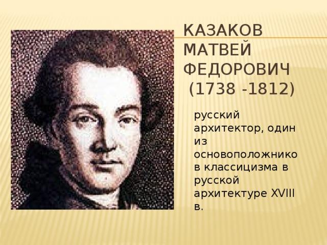 КАЗАКОВ  Матвей Федорович  (1738 -1812) русский архитектор, один из основоположников классицизма в русской архитектуре XVIII в.