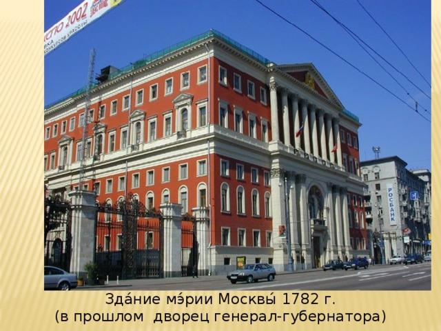 Зда́ние мэ́рии Москвы́ 1782 г. (в прошлом дворец генерал-губернатора)