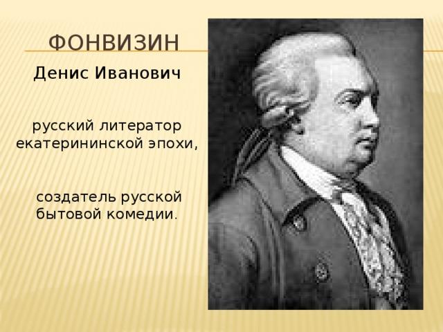 Фонвизин Денис Иванович  русский литератор екатерининской эпохи,  создатель русской бытовой комедии .