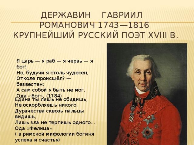 ДЕРЖАВИН Гавриил Романович 1743—1816  крупнейший русский поэт XVIII в. Я царь — я раб — я червь — я бог! Но, будучи я столь чудесен, Отколе происшёл? — безвестен: А сам собой я быть не мог. Ода «Бог», (1784) Едина ты лишь не обидишь, Не оскорбляешь никого, Дурачества сквозь пальцы видишь, Лишь зла не терпишь одного… Ода «Фелица» ( в римской мифологии богиня успеха и счастья)