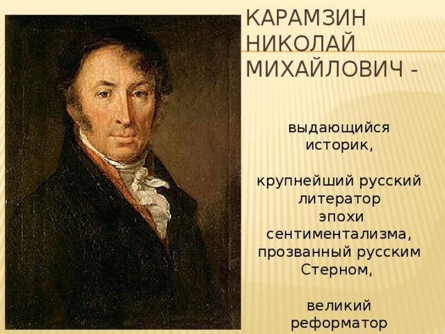 Карамзин Николай Михайлович - выдающийся историк, крупнейший русский литератор  эпохи сентиментализма, прозванный русским Стерном, великий реформатор русского языка.