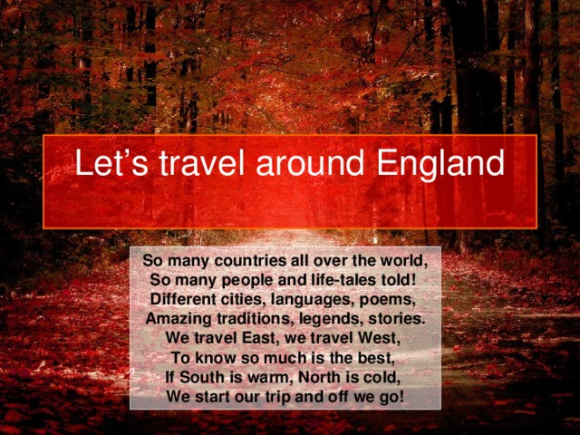 Let's travel around England   So many countries all over the world, So many people and life-tales told! Different cities, languages, poems, Amazing traditions, legends, stories. We travel East, we travel West, To know so much is the best, If South is warm, North is cold, We start our trip and off we go!