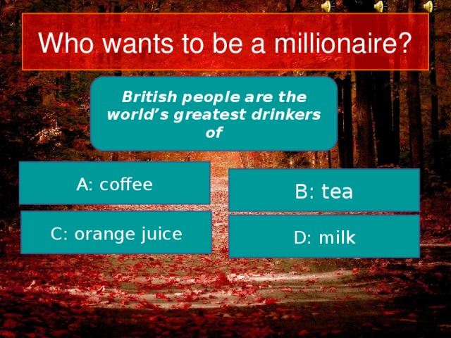 Who wants to be a millionaire? British people are the world's greatest drinkers of A: coffee B: tea C: orange juice D: milk