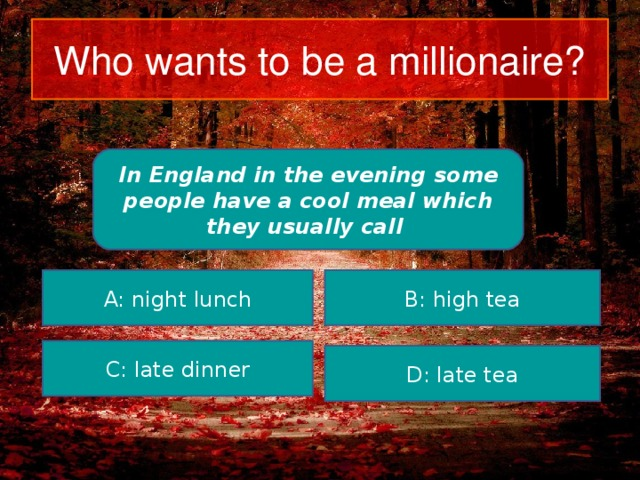 Who wants to be a millionaire? In England in the evening some people have a cool meal which they usually call A: night lunch B: high tea C: late dinner D: late tea