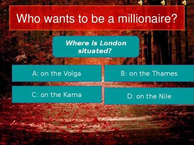 Who wants to be a millionaire? Where is London situated? A: on the Volga B: on the Thames C: on the Kama D: on the Nile