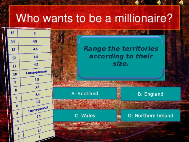 Who wants to be a millionaire? Range the territories according to their size. А : Scotland В: England Используются 3 подсказки. D: Northern Ireland С: Wales 3