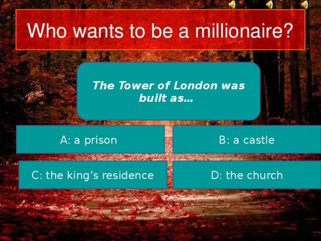 Who wants to be a millionaire? The Tower of London was built as… A: a prison B: a castle C: the king's residence D: the church
