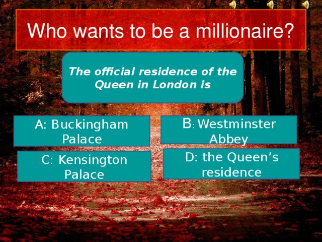 Who wants to be a millionaire? The official residence of the Queen in London is B : Westminster Abbey A: Buckingham Palace D: the Queen's residence C: Kensington Palace