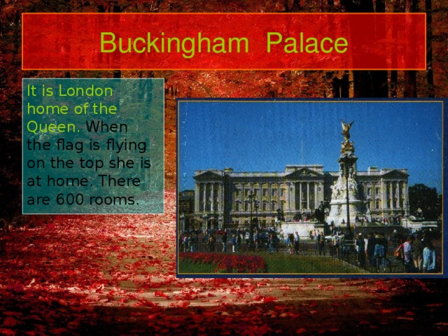 Buckingham Palace It is London home of the Queen. When the flag is flying on the top she is at home. There are 600  rooms.