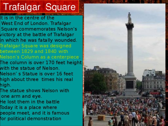 Trafalgar Square It is in the centre of the  West End of London. Trafalgar  Square commemorates Nelson's victory at the battle of Trafalgar in which he was fatally wounded. Trafalgar Square was designed between 1829 and 1840 with Nelson's Column as a centerpiece . The column is over 170 feet height with the statue of Nelson. Nelson' s Statue is over 16 feet high about three times his real high. The statue shows Nelson with  one arm and eye. He lost them in the battle Today it is a place where people meet, and it is famous for political demonstration .