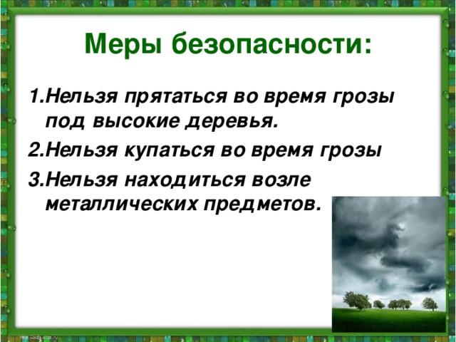 Меры безопасности: 1.Нельзя прятаться во время грозы под высокие деревья. 2.Нельзя купаться во время грозы 3.Нельзя находиться возле металлических предметов.