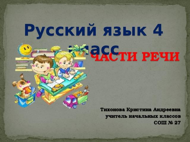 Русский язык 4 класс ЧАСТИ РЕЧИ Тихонова Кристина Андреевна учитель начальных классов  СОШ № 27