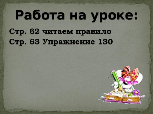 Работа на уроке: Стр. 62 читаем правило Стр. 63 Упражнение 130