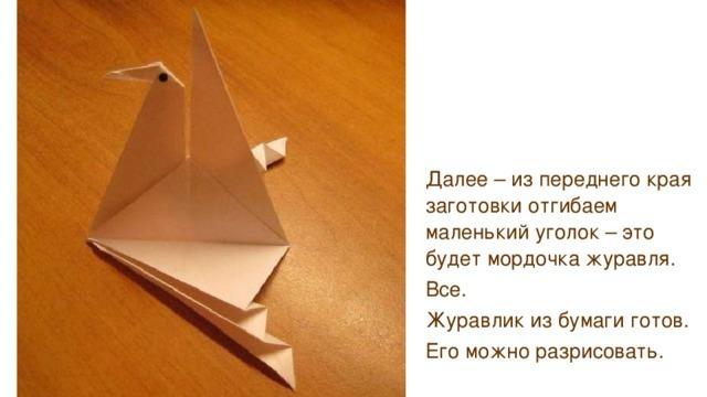 Далее – из переднего края заготовки отгибаем маленький уголок – это будет мордочка журавля. Все. Журавлик из бумаги готов. Его можно разрисовать.