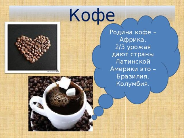 Кофе Родина кофе – Африка. 2/3 урожая дают страны Латинской Америки это – Бразилия, Колумбия.