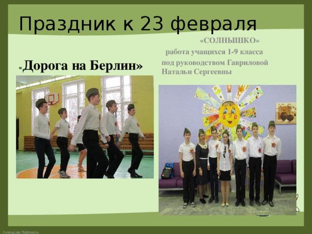 Праздник к 23 февраля  «СОЛНЫШКО»  работа учащихся 1-9 класса под руководством Гавриловой Натальи Сергеевны « Дорога на Берлин»
