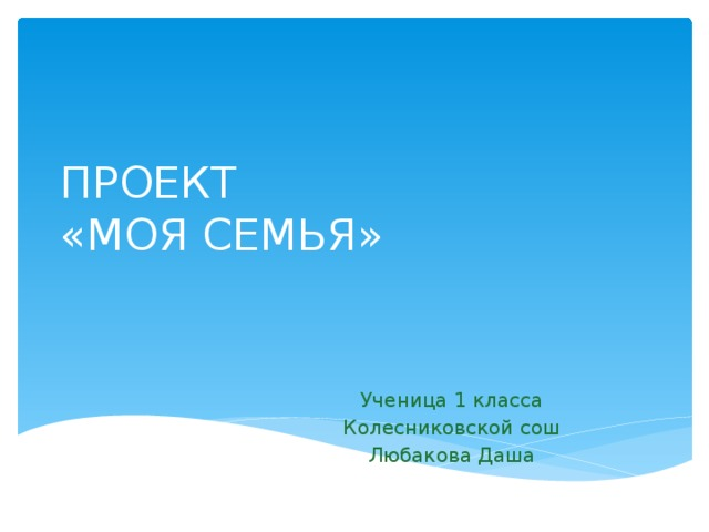 ПРОЕКТ  «МОЯ СЕМЬЯ» Ученица 1 класса Колесниковской сош Любакова Даша
