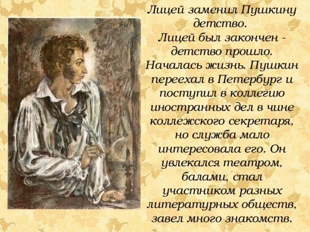 Лицей заменил Пушкину детство. Лицей был закончен - детство прошло. Началась жизнь. Пушкин переехал в Петербург и поступил в коллегию иностранных дел в чине коллежского секретаря, но служба мало интересовала его. Он увлекался театром, балами, стал участником разных литературных обществ, завел много знакомств.