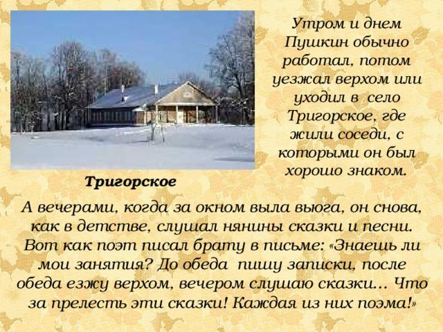 Утром и днем Пушкин обычно работал, потом уезжал верхом или уходил в село Тригорское, где жили соседи, с которыми он был хорошо знаком. Тригорское А вечерами, когда за окном выла вьюга, он снова, как в детстве, слушал нянины сказки и песни. Вот как поэт писал брату в письме: «Знаешь ли мои занятия? До обеда пишу записки, после обеда езжу верхом, вечером слушаю сказки… Что за прелесть эти сказки! Каждая из них поэма!»