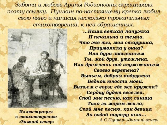Забота и любовь Арины Родионовны скрашивали поэту ссылку. Пушкин по-настоящему крепко любил свою няню и написал несколько трогательных стихотворений, к ней обращенных. … Наша ветхая лачужка И печальна и темна. Что же ты, моя старушка, Приумолкла у окна? Или бури завываньем Ты, мой друг, утомлена, Или дремлешь под жужжаньем Своего веретена? Выпьем, добрая подружка Бедной юности моей, Выпьем с горя; где же кружка? Сердцу будет веселей. Спой мне песню, как синица Тихо за морем жила; Спой мне песню, как девица За водой поутру шла…  А.С.Пушкин «Зимний вечер» Иллюстрация к стихотворению «Зимний вечер»
