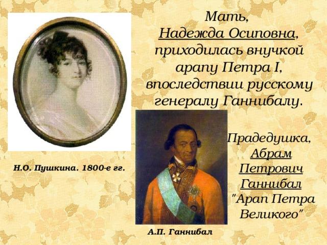 Мать, Надежда Осиповна , приходилась внучкой арапу Петра I , впоследствии русскому генералу Ганнибалу . Прадедушка, Абрам Петрович Ганнибал