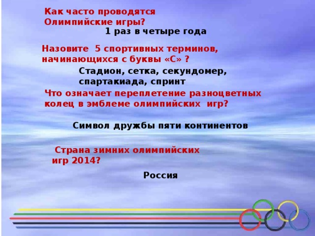 Как часто проводятся Олимпийские игры? 1 раз в четыре года Назовите 5 спортивных терминов, начинающихся с буквы «С» ? Стадион, сетка, секундомер, спартакиада, спринт Что означает переплетение разноцветных колец в эмблеме олимпийских игр? Символ дружбы пяти континентов  Страна зимних олимпийских игр 2014?  Россия