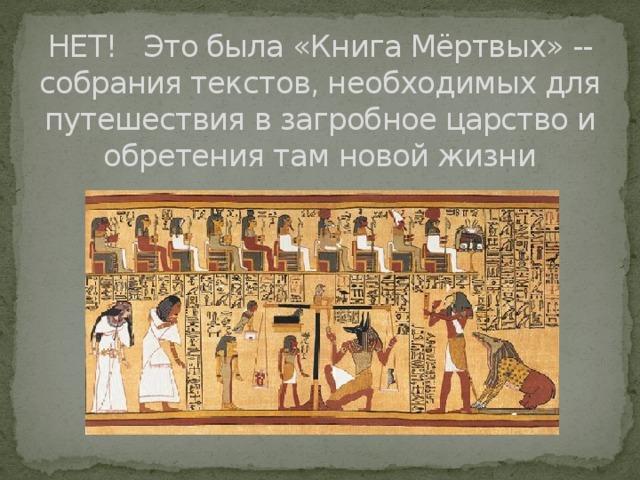 НЕТ! Это была «Книга Мёртвых» -- собрания текстов, необходимых для путешествия в загробное царство и обретения там новой жизни