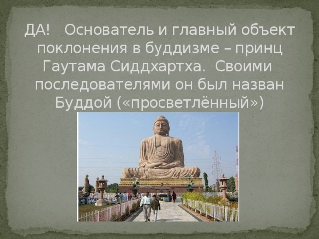 ДА! Основатель и главный объект поклонения в буддизме – принц Гаутама Сиддхартха. Своими последователями он был назван Буддой («просветлённый»)