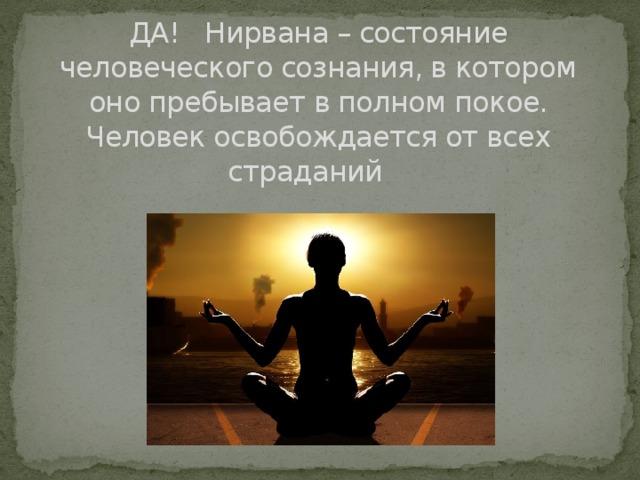 ДА! Нирвана – состояние человеческого сознания, в котором оно пребывает в полном покое. Человек освобождается от всех страданий