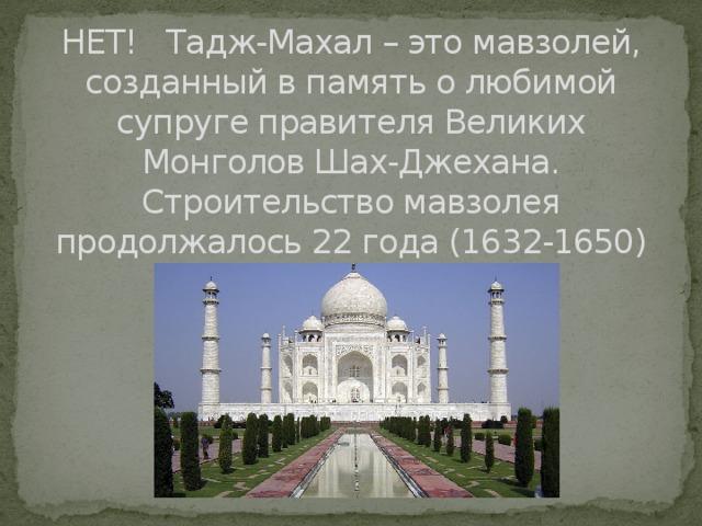 НЕТ! Тадж-Махал – это мавзолей, созданный в память о любимой супруге правителя Великих Монголов Шах-Джехана. Строительство мавзолея продолжалось 22 года (1632-1650)